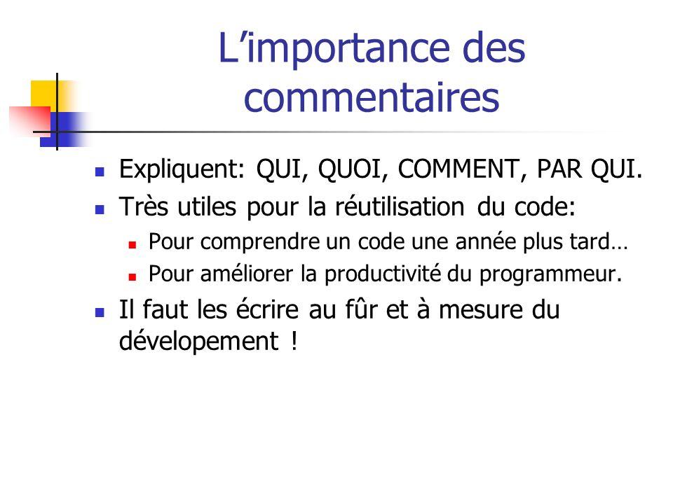 Limportance des commentaires Expliquent: QUI, QUOI, COMMENT, PAR QUI. Très utiles pour la réutilisation du code: Pour comprendre un code une année plu