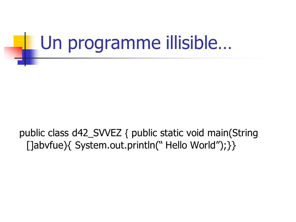 Un programme illisible… public class d42_SVVEZ public static void main(String []abvfue){ System.out.println( Hello World);}}