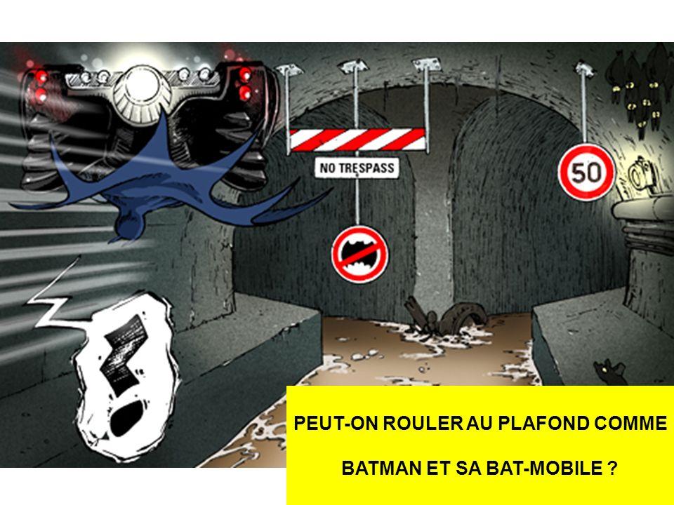 PEUT-ON ROULER AU PLAFOND COMME BATMAN ET SA BAT-MOBILE ?