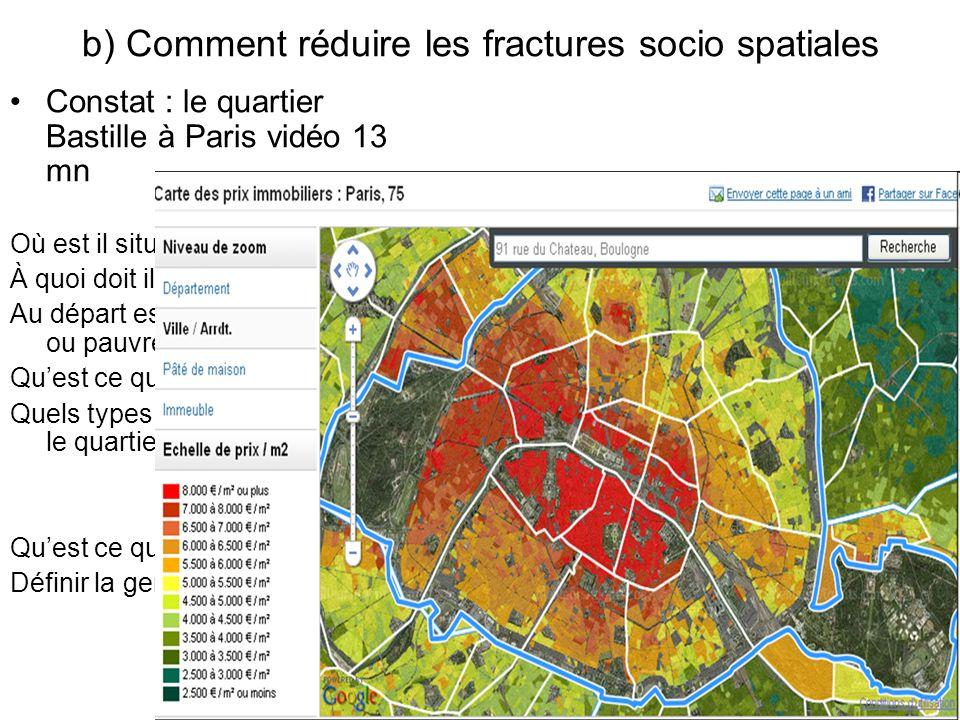 b) Comment réduire les fractures socio spatiales Constat : le quartier Bastille à Paris vidéo 13 mn Où est il situé? À quoi doit il son nom? Au départ