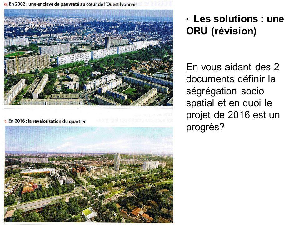 Les solutions : une ORU (révision) En vous aidant des 2 documents définir la ségrégation socio spatial et en quoi le projet de 2016 est un progrès?