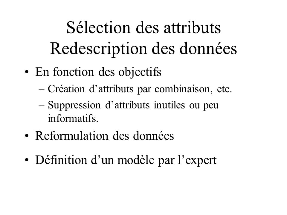 Sélection des attributs Redescription des données En fonction des objectifs –Création dattributs par combinaison, etc. –Suppression dattributs inutile
