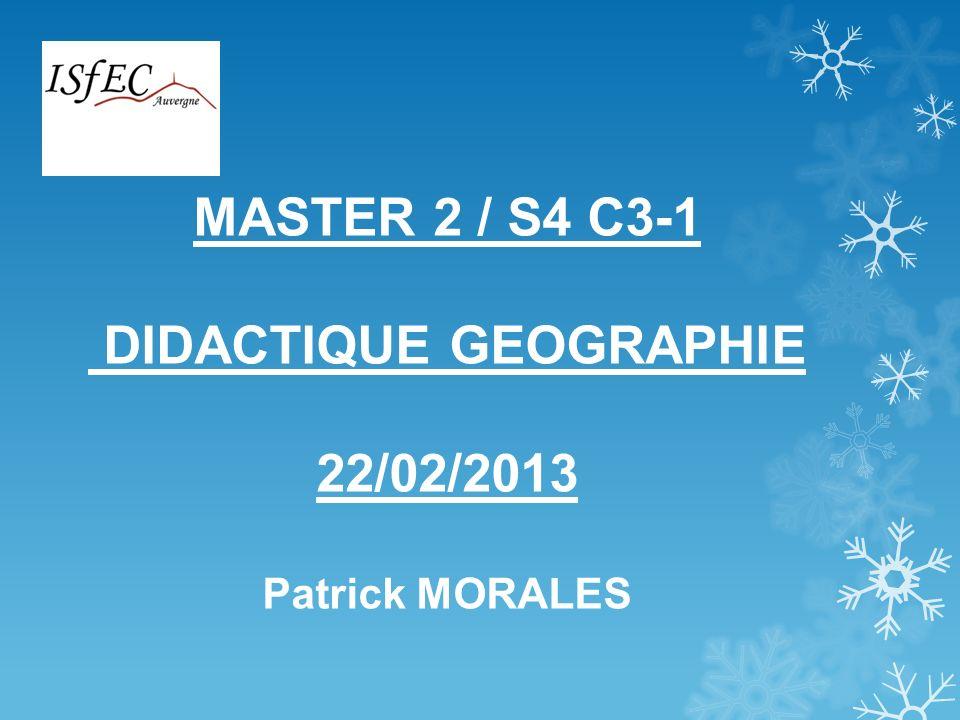 MASTER 2 / S4 C3-1 DIDACTIQUE GEOGRAPHIE 22/02/2013 Patrick MORALES