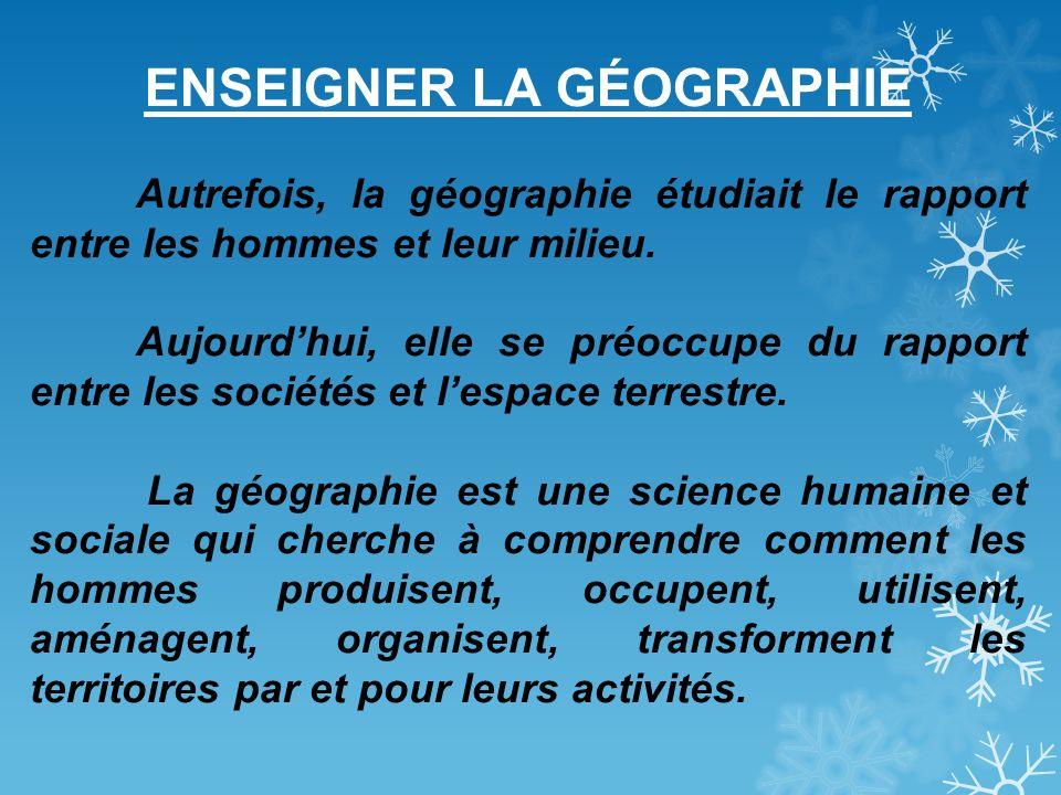 ENSEIGNER LA GÉOGRAPHIE Autrefois, la géographie étudiait le rapport entre les hommes et leur milieu. Aujourdhui, elle se préoccupe du rapport entre l