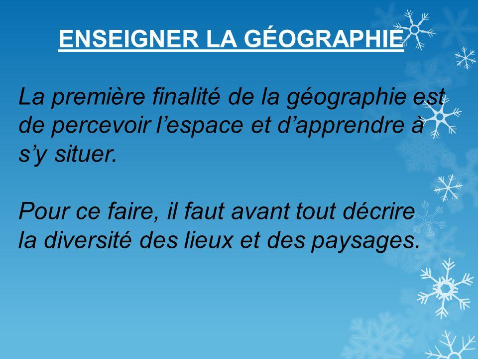 ENSEIGNER LA GÉOGRAPHIE La première finalité de la géographie est de percevoir lespace et dapprendre à sy situer. Pour ce faire, il faut avant tout dé