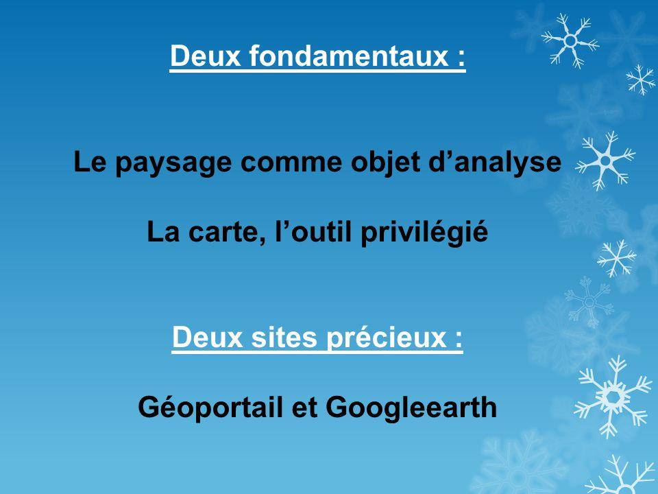 Deux fondamentaux : Le paysage comme objet danalyse La carte, loutil privilégié Deux sites précieux : Géoportail et Googleearth