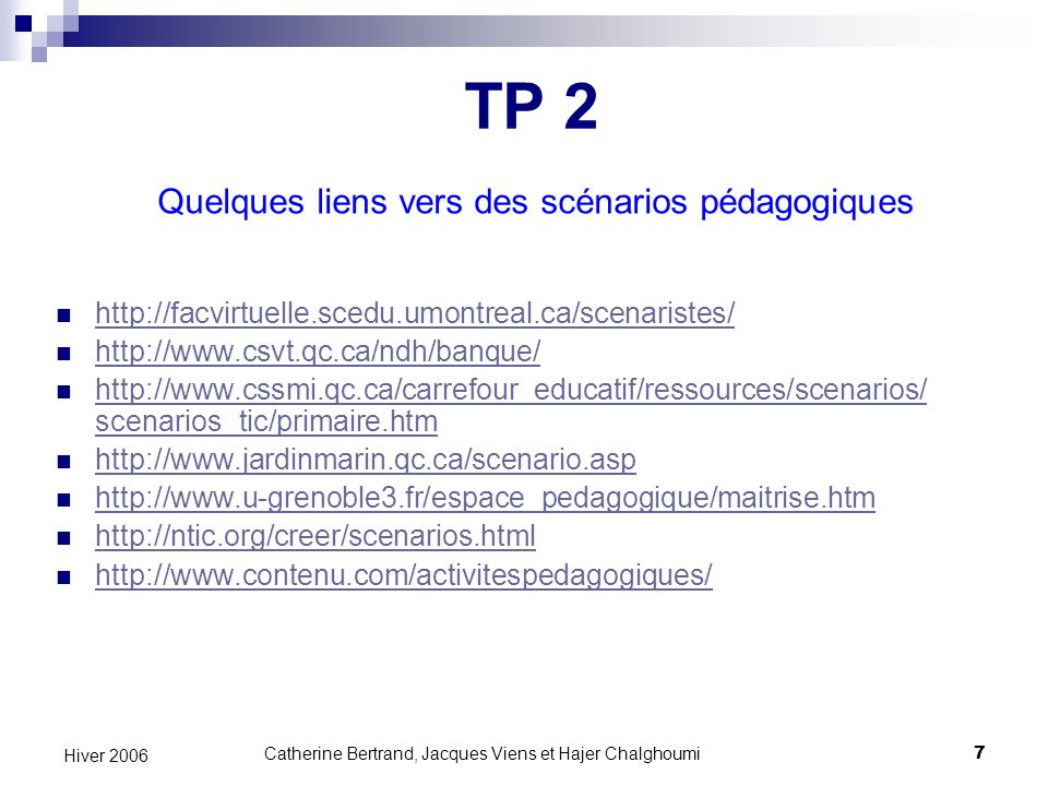 Catherine Bertrand, Jacques Viens et Hajer Chalghoumi8 Hiver 2006 Autres liens vers des scénarios pédagogiques http://www.jardinmarin.qc.ca/scenario.asp http://www.u-grenoble3.fr/espace_pedagogique/maitrise.htm http://ntic.org/creer/scenarios.html http://www.contenu.com/activitespedagogiques/ TP 2