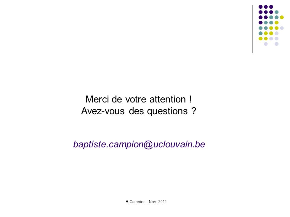 B.Campion - Nov. 2011 Merci de votre attention ! Avez-vous des questions ? baptiste.campion@uclouvain.be
