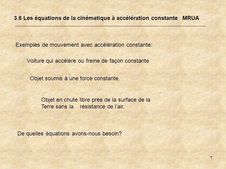 1 3.6 Les équations de la cinématique à accélération constante MRUA Exemples de mouvement avec accélération constante: De quelles équations avons-nous