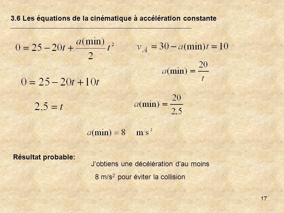 17 3.6 Les équations de la cinématique à accélération constante Résultat probable: Jobtiens une décélération dau moins 8 m/s 2 pour éviter la collisio