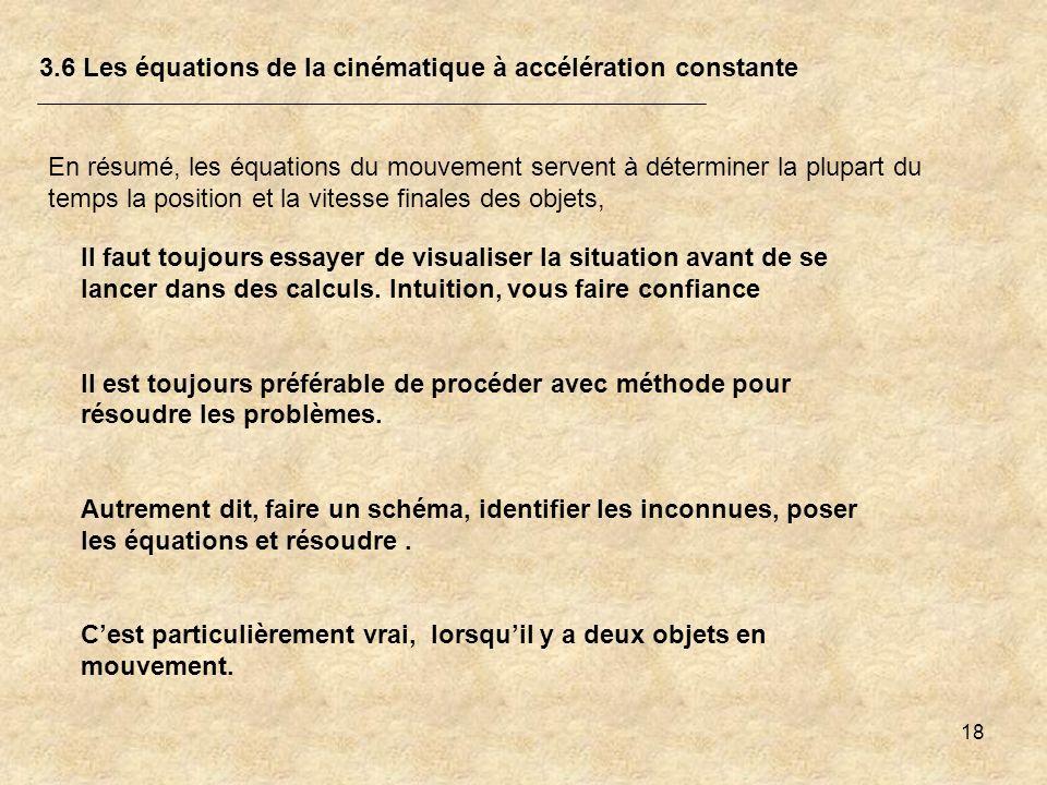 18 3.6 Les équations de la cinématique à accélération constante En résumé, les équations du mouvement servent à déterminer la plupart du temps la posi