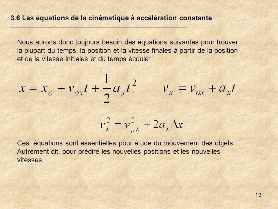 19 3.6 Les équations de la cinématique à accélération constante Nous aurons donc toujours besoin des équations suivantes pour trouver la plupart du te