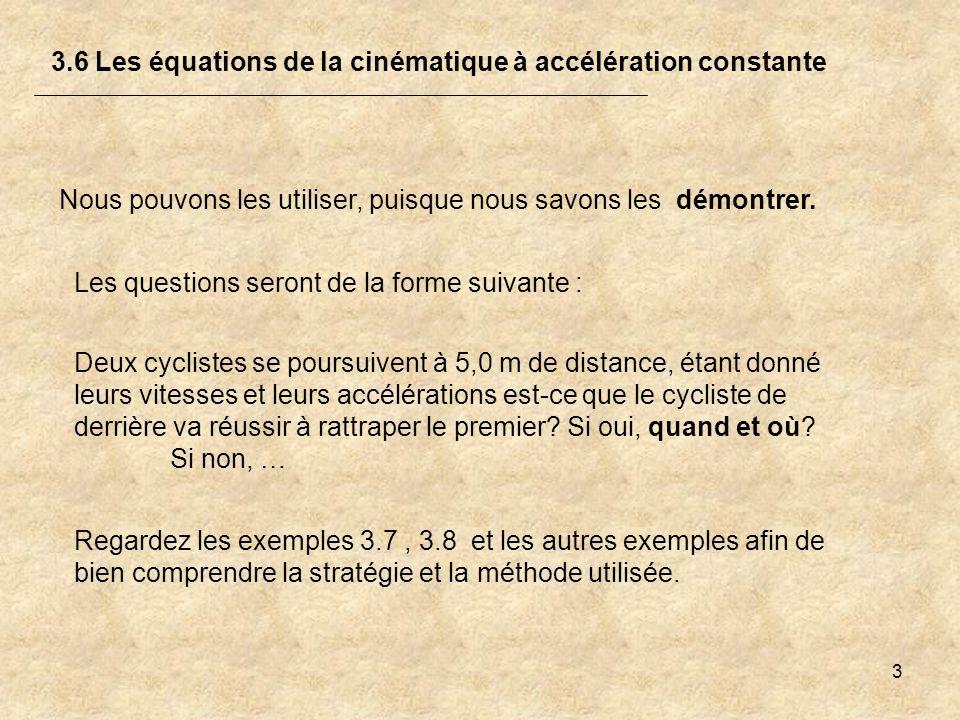 3 3.6 Les équations de la cinématique à accélération constante Les questions seront de la forme suivante : Deux cyclistes se poursuivent à 5,0 m de di