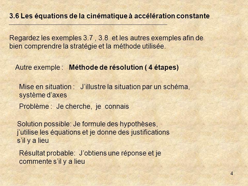 4 3.6 Les équations de la cinématique à accélération constante Regardez les exemples 3.7, 3.8 et les autres exemples afin de bien comprendre la straté