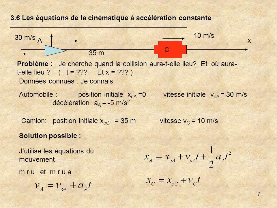 7 3.6 Les équations de la cinématique à accélération constante Problème : Je cherche quand la collision aura-t-elle lieu? Et où aura- t-elle lieu ? (