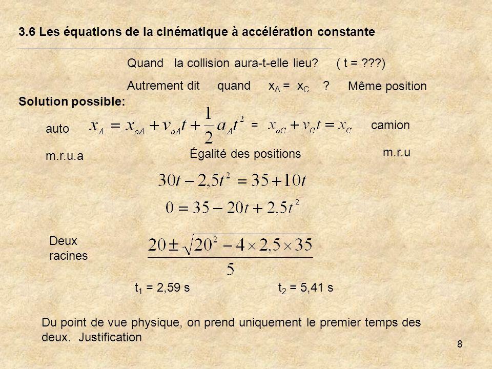 8 3.6 Les équations de la cinématique à accélération constante Quand la collision aura-t-elle lieu? ( t = ???) Autrement dit quand x A = x C ? Deux ra