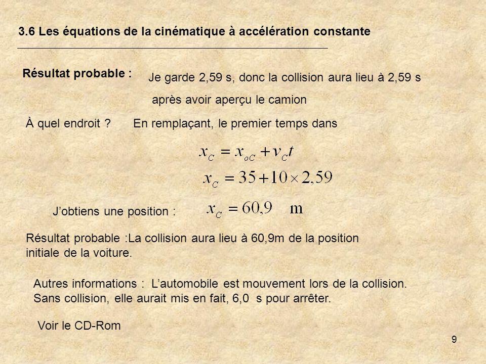 9 3.6 Les équations de la cinématique à accélération constante Résultat probable : Je garde 2,59 s, donc la collision aura lieu à 2,59 s après avoir a