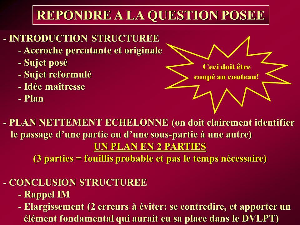 - INTRODUCTION STRUCTUREE - Accroche percutante et originale - Sujet posé - Sujet reformulé - Idée maîtresse - Plan - PLAN NETTEMENT ECHELONNE (on doit clairement identifier le passage dune partie ou dune sous-partie à une autre) UN PLAN EN 2 PARTIES (3 parties = fouillis probable et pas le temps nécessaire) - CONCLUSION STRUCTUREE - Rappel IM - Elargissement (2 erreurs à éviter: se contredire, et apporter un élément fondamental qui aurait eu sa place dans le DVLPT) REPONDRE A LA QUESTION POSEE Ceci doit être coupé au couteau!