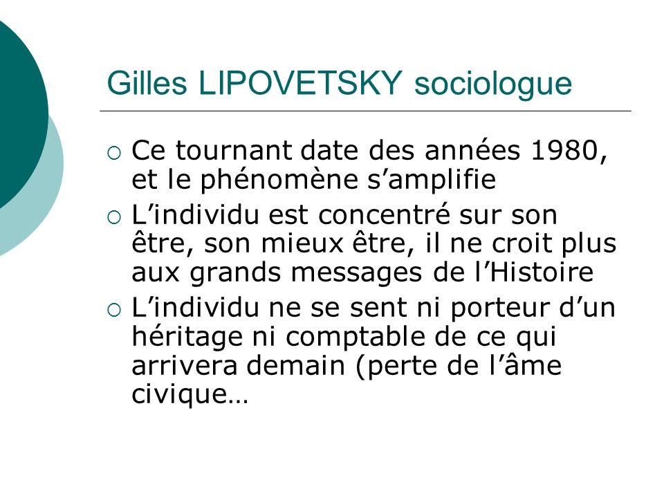Gilles LIPOVETSKY sociologue Ce tournant date des années 1980, et le phénomène samplifie Lindividu est concentré sur son être, son mieux être, il ne croit plus aux grands messages de lHistoire Lindividu ne se sent ni porteur dun héritage ni comptable de ce qui arrivera demain (perte de lâme civique…