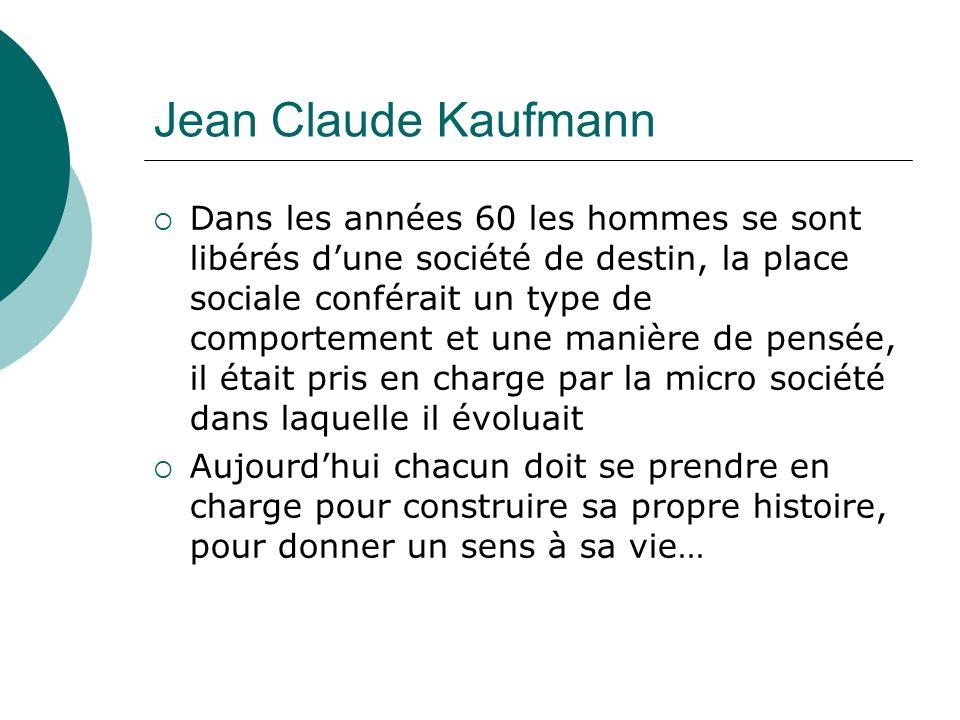 Jean Claude Kaufmann Dans les années 60 les hommes se sont libérés dune société de destin, la place sociale conférait un type de comportement et une manière de pensée, il était pris en charge par la micro société dans laquelle il évoluait Aujourdhui chacun doit se prendre en charge pour construire sa propre histoire, pour donner un sens à sa vie…