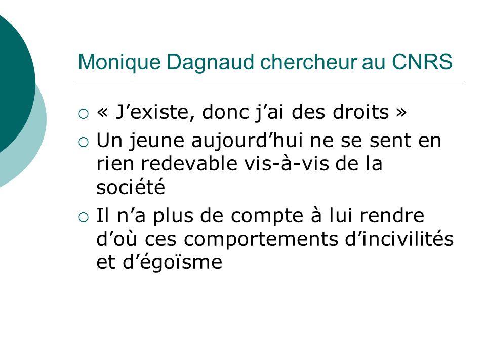 Monique Dagnaud chercheur au CNRS « Jexiste, donc jai des droits » Un jeune aujourdhui ne se sent en rien redevable vis-à-vis de la société Il na plus de compte à lui rendre doù ces comportements dincivilités et dégoïsme