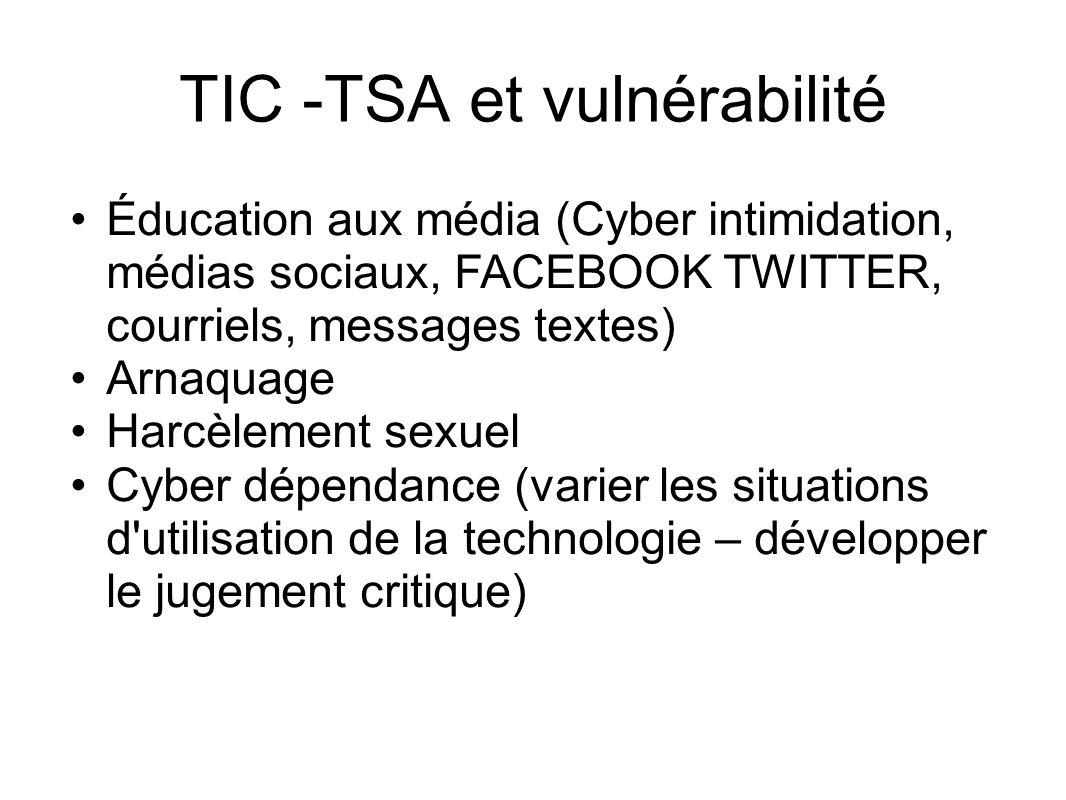 TIC -TSA et vulnérabilité Éducation aux média (Cyber intimidation, médias sociaux, FACEBOOK TWITTER, courriels, messages textes) Arnaquage Harcèlement sexuel Cyber dépendance (varier les situations d utilisation de la technologie – développer le jugement critique)