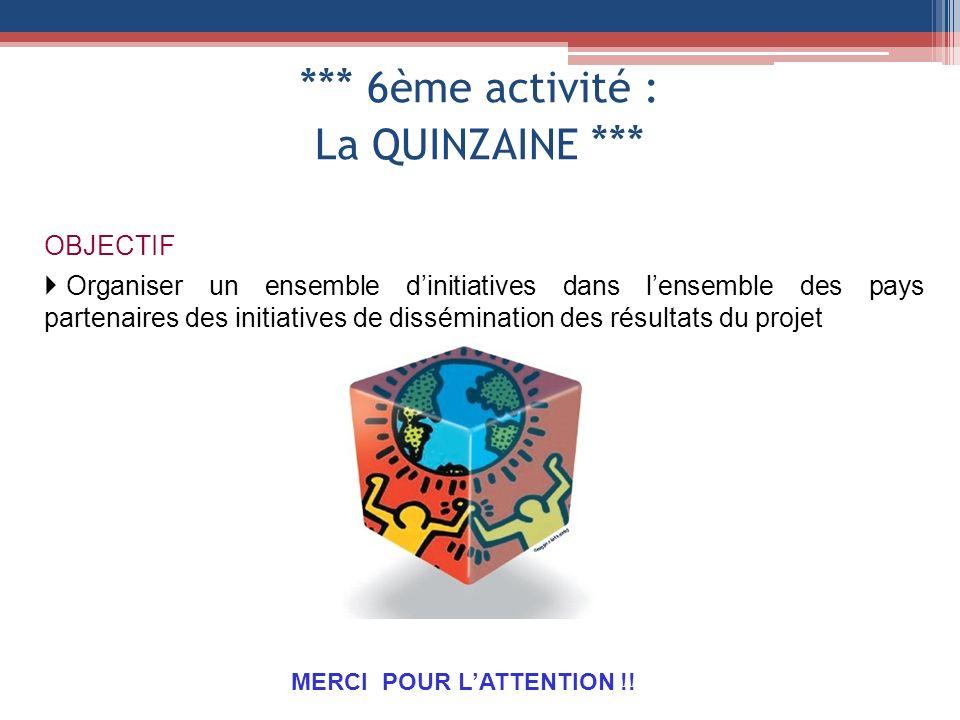 *** 6ème activité : La QUINZAINE *** OBJECTIF Organiser un ensemble dinitiatives dans lensemble des pays partenaires des initiatives de dissémination des résultats du projet MERCI POUR LATTENTION !!
