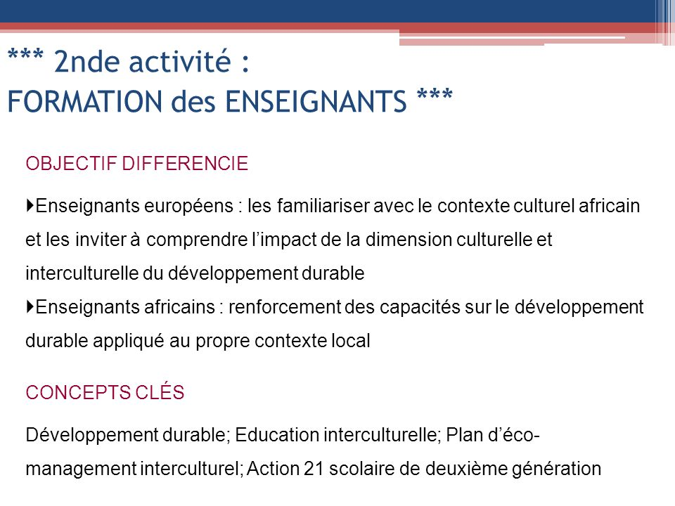 *** 2nde activité : FORMATION des ENSEIGNANTS *** OBJECTIF DIFFERENCIE Enseignants européens : les familiariser avec le contexte culturel africain et les inviter à comprendre limpact de la dimension culturelle et interculturelle du développement durable Enseignants africains : renforcement des capacités sur le développement durable appliqué au propre contexte local CONCEPTS CLÉS Développement durable; Education interculturelle; Plan déco- management interculturel; Action 21 scolaire de deuxième génération