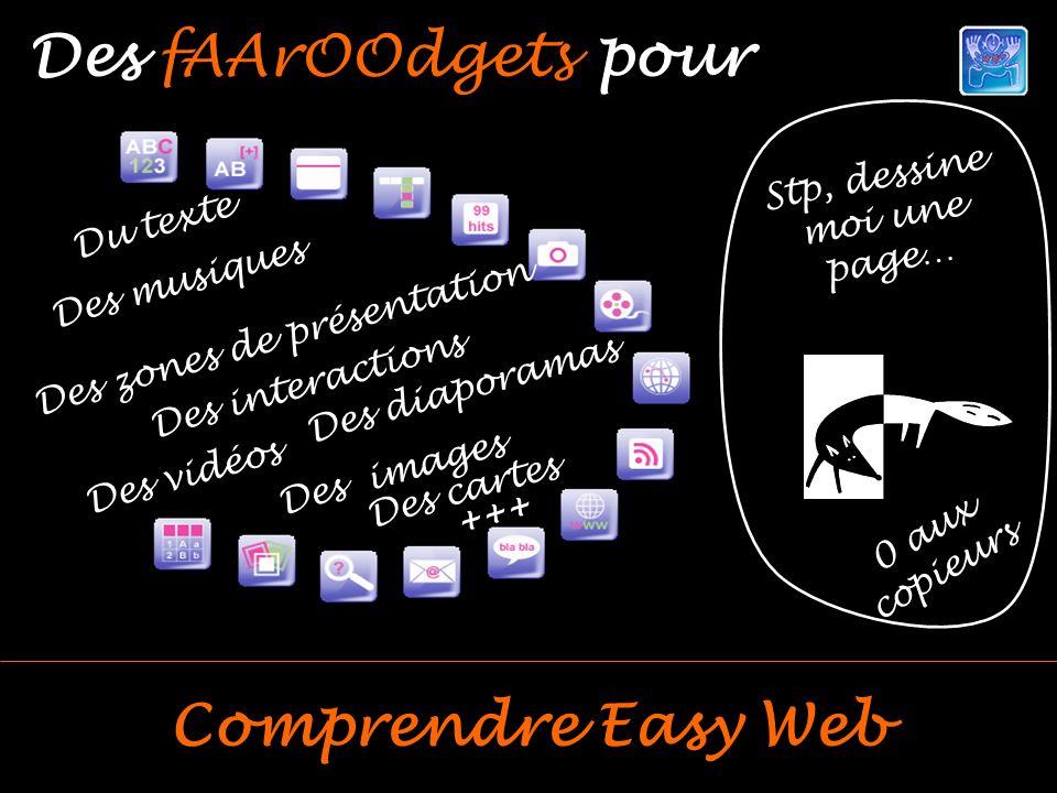 Du texte Des interactions Des cartes Des vidéos Des musiques Des zones de présentation Des diaporamas Des images +++ Stp, dessine moi une page… 0 aux copieurs Des fAArOOdgets pour Comprendre Easy Web