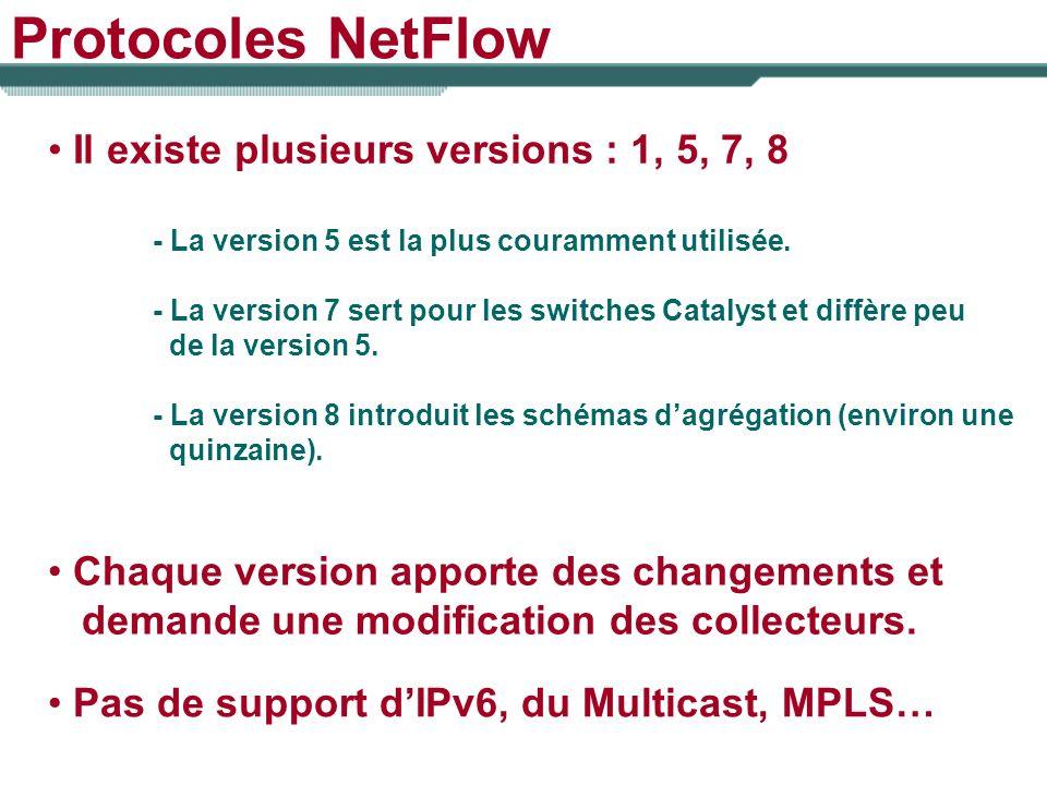Protocoles NetFlow Il existe plusieurs versions : 1, 5, 7, 8 - La version 5 est la plus couramment utilisée. - La version 7 sert pour les switches Cat