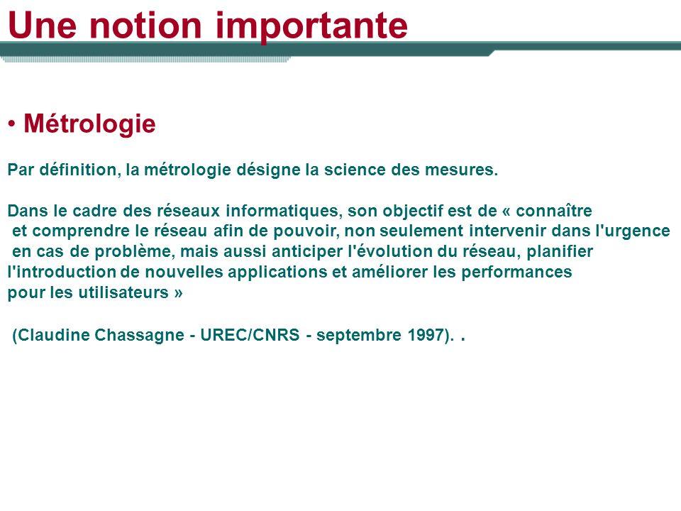Une notion importante Métrologie Par définition, la métrologie désigne la science des mesures. Dans le cadre des réseaux informatiques, son objectif e