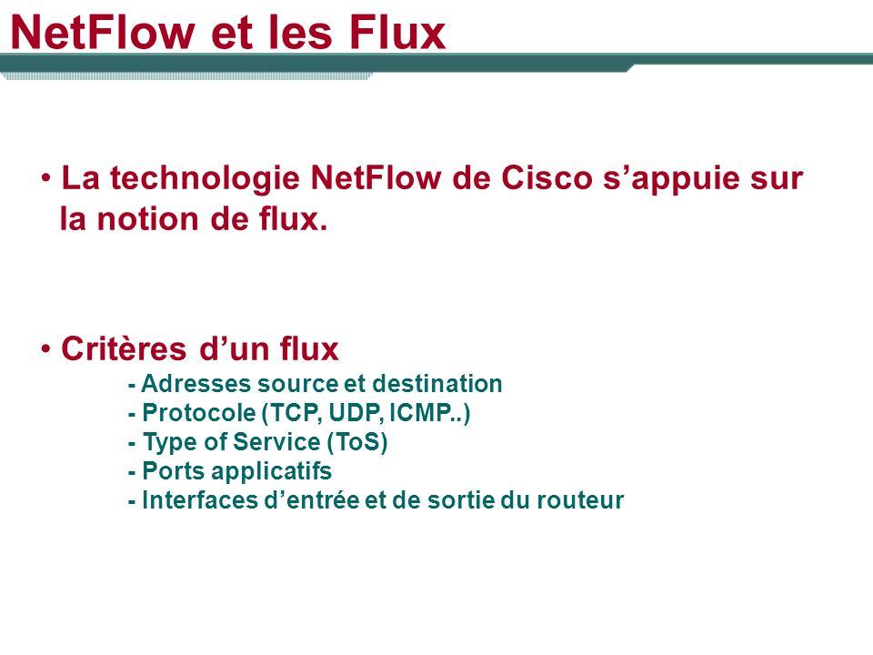 NetFlow et les Flux La technologie NetFlow de Cisco sappuie sur la notion de flux. Critères dun flux - Adresses source et destination - Protocole (TCP