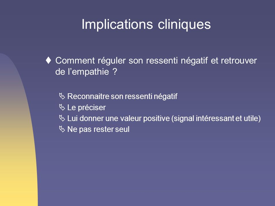 Implications cliniques Comment réguler son ressenti négatif et retrouver de lempathie ? Reconnaitre son ressenti négatif Le préciser Lui donner une va