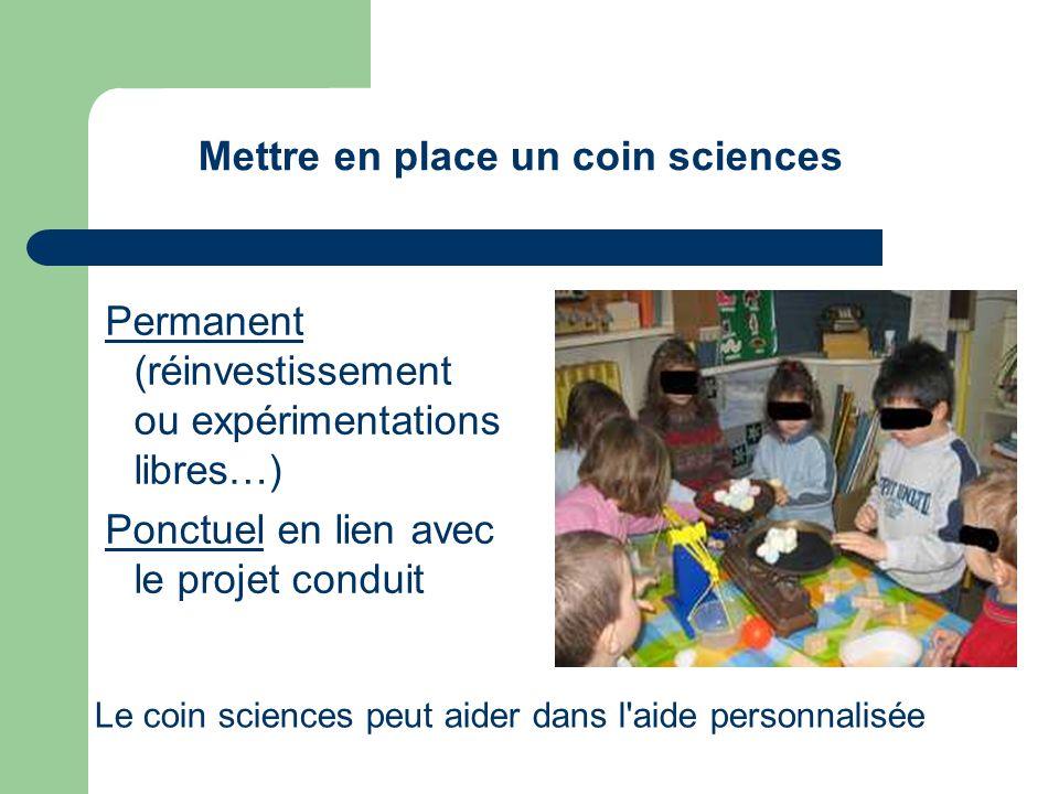 Permanent (réinvestissement ou expérimentations libres…) Ponctuel en lien avec le projet conduit Mettre en place un coin sciences Le coin sciences peu