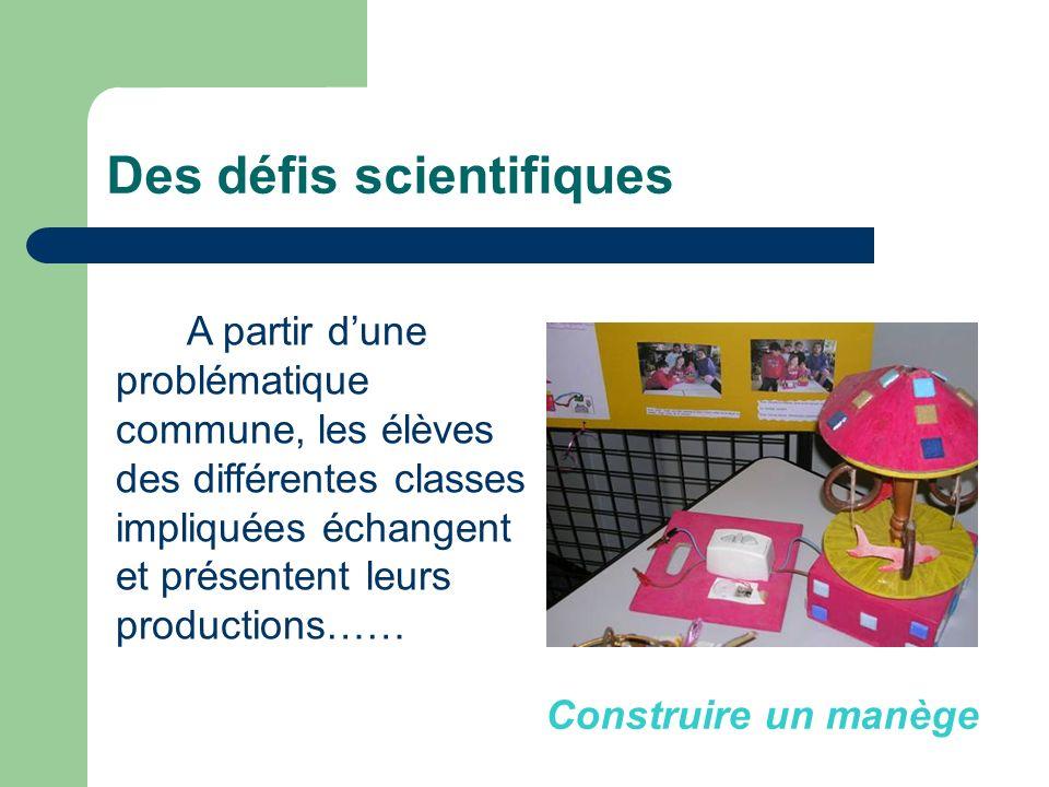 Des défis scientifiques A partir dune problématique commune, les élèves des différentes classes impliquées échangent et présentent leurs productions……