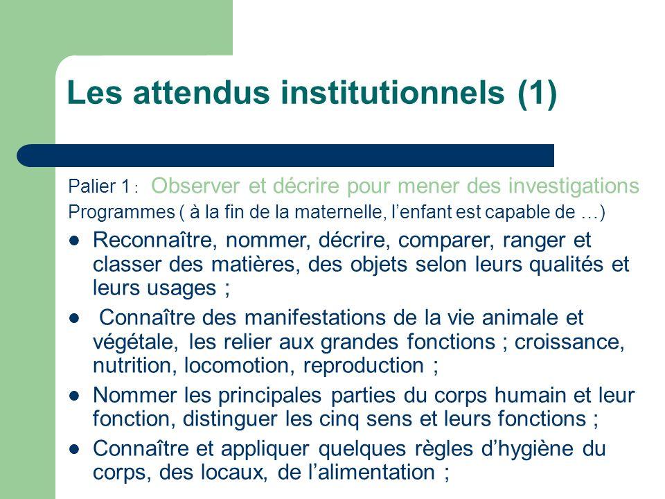 Les attendus institutionnels (1) Palier 1 : Observer et décrire pour mener des investigations Programmes ( à la fin de la maternelle, lenfant est capa