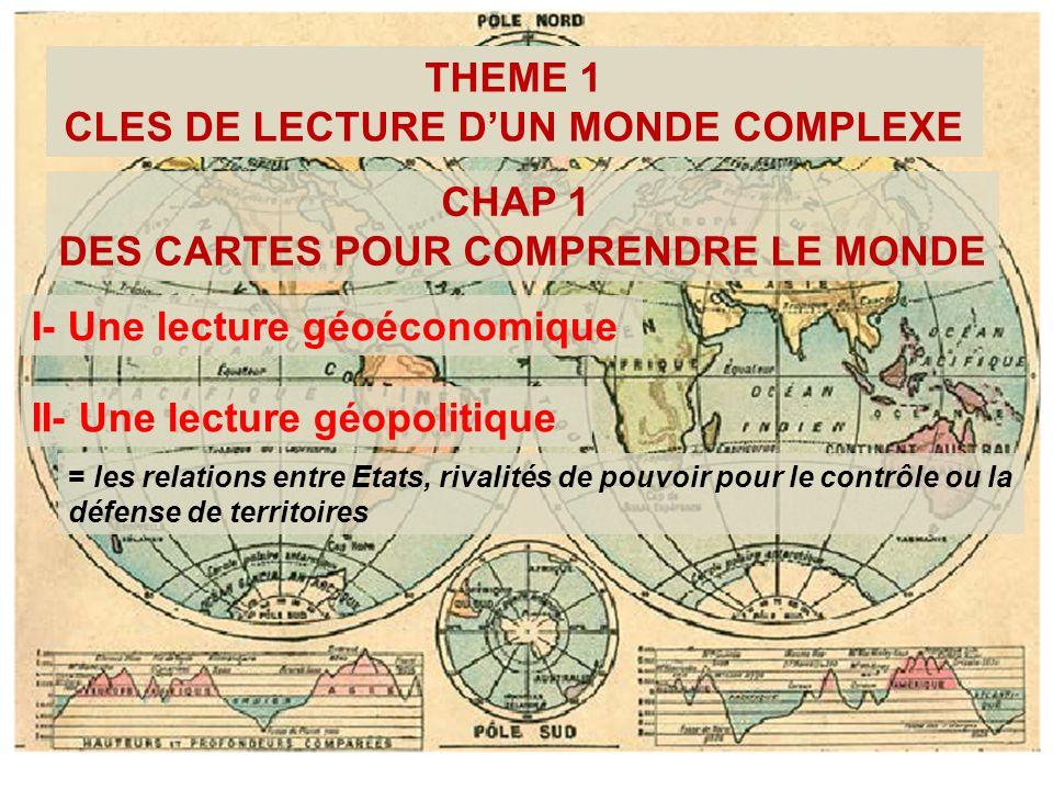THEME 1 CLES DE LECTURE DUN MONDE COMPLEXE CHAP 1 DES CARTES POUR COMPRENDRE LE MONDE I- Une lecture géoéconomique II- Une lecture géopolitique = les