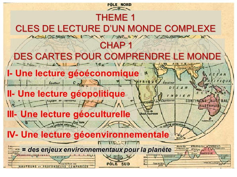 THEME 1 CLES DE LECTURE DUN MONDE COMPLEXE CHAP 1 CHAP 1 DES CARTES POUR COMPRENDRE LE MONDE I- Une lecture géoéconomique II- Une lecture géopolitique