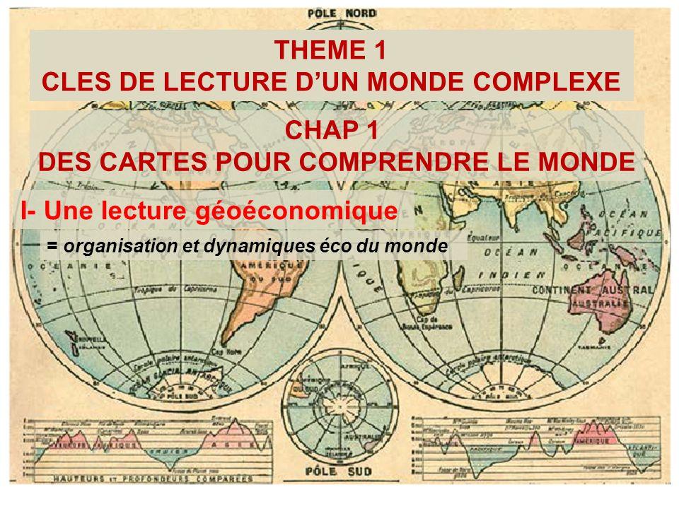 THEME 1 CLES DE LECTURE DUN MONDE COMPLEXE CHAP 1 DES CARTES POUR COMPRENDRE LE MONDE I- Une lecture géoéconomique = organisation et dynamiques éco du