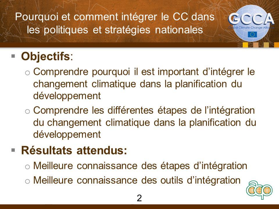 Pourquoi et comment intégrer le CC dans les politiques et stratégies nationales Objectifs: o Comprendre pourquoi il est important dintégrer le changement climatique dans la planification du développement o Comprendre les différentes étapes de lintégration du changement climatique dans la planification du développement Résultats attendus: o Meilleure connaissance des étapes dintégration o Meilleure connaissance des outils dintégration 2