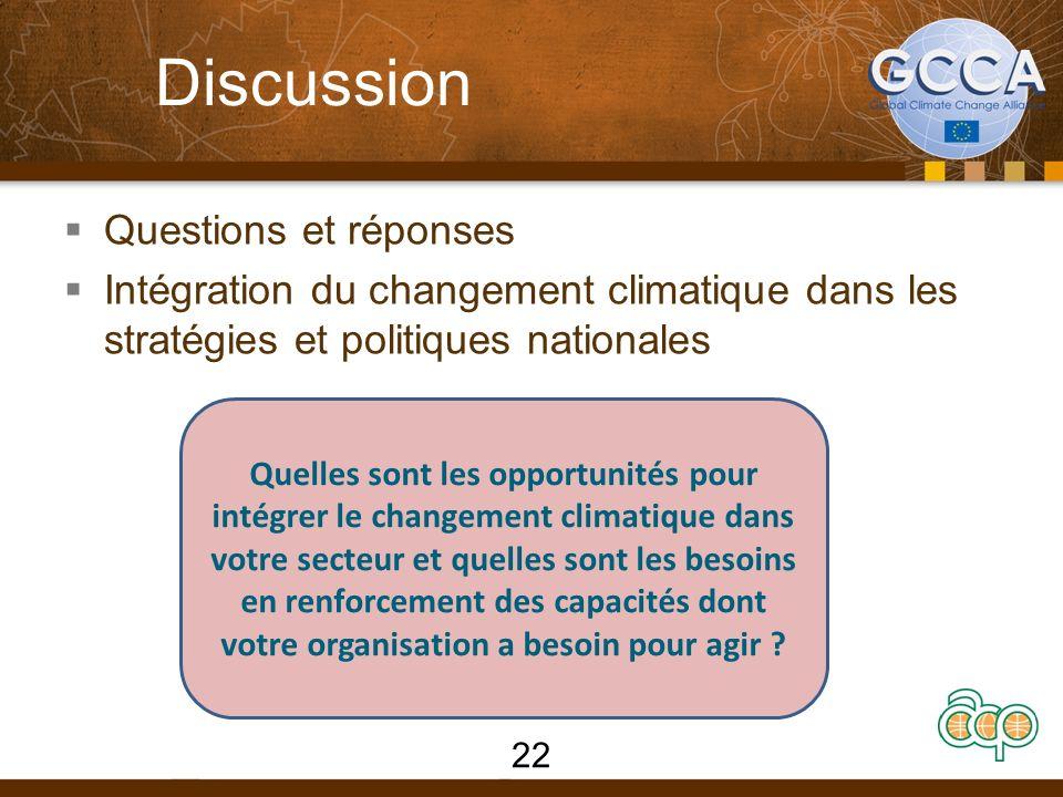 Discussion Questions et réponses Intégration du changement climatique dans les stratégies et politiques nationales Quelles sont les opportunités pour intégrer le changement climatique dans votre secteur et quelles sont les besoins en renforcement des capacités dont votre organisation a besoin pour agir .