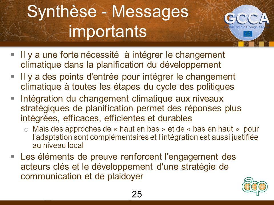 Synthèse - Messages importants Il y a une forte nécessité à intégrer le changement climatique dans la planification du développement Il y a des points d entrée pour intégrer le changement climatique à toutes les étapes du cycle des politiques Intégration du changement climatique aux niveaux stratégiques de planification permet des réponses plus intégrées, efficaces, efficientes et durables o Mais des approches de « haut en bas » et de « bas en haut » pour ladaptation sont complémentaires et lintégration est aussi justifiée au niveau local Les éléments de preuve renforcent lengagement des acteurs clés et le développement d une stratégie de communication et de plaidoyer 25