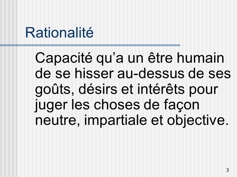 3 Rationalité Capacité qua un être humain de se hisser au-dessus de ses goûts, désirs et intérêts pour juger les choses de façon neutre, impartiale et
