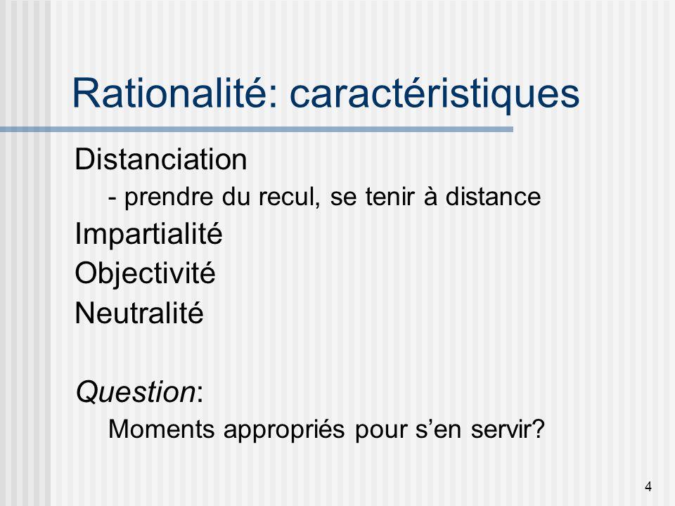 4 Rationalité: caractéristiques Distanciation - prendre du recul, se tenir à distance Impartialité Objectivité Neutralité Question: Moments appropriés