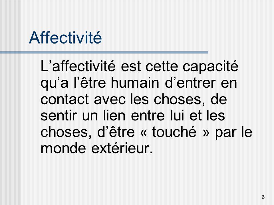6 Affectivité Laffectivité est cette capacité qua lêtre humain dentrer en contact avec les choses, de sentir un lien entre lui et les choses, dêtre «