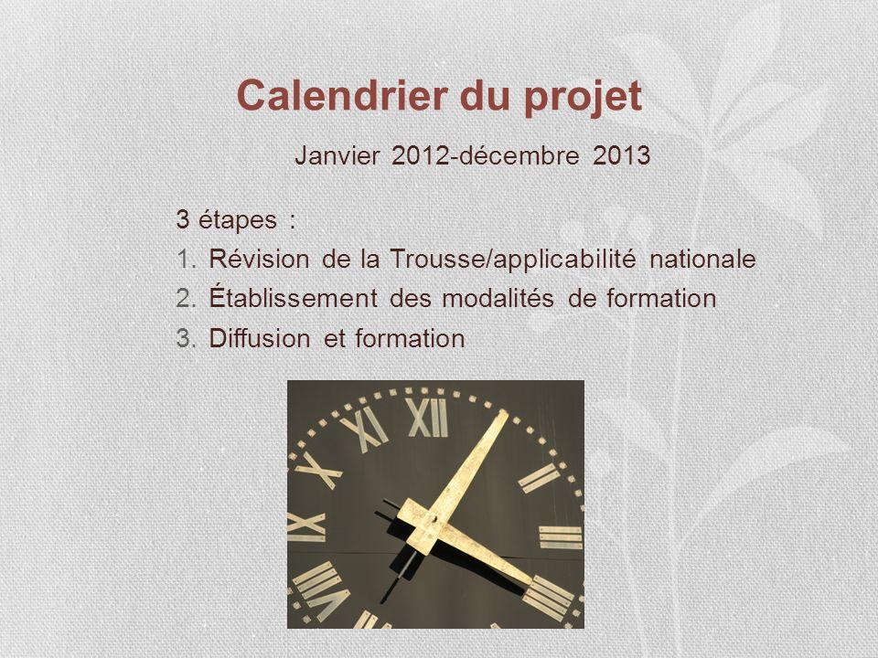 Calendrier du projet Janvier 2012-décembre 2013 3 étapes : 1.Révision de la Trousse/applicabilité nationale 2.Établissement des modalités de formation 3.Diffusion et formation