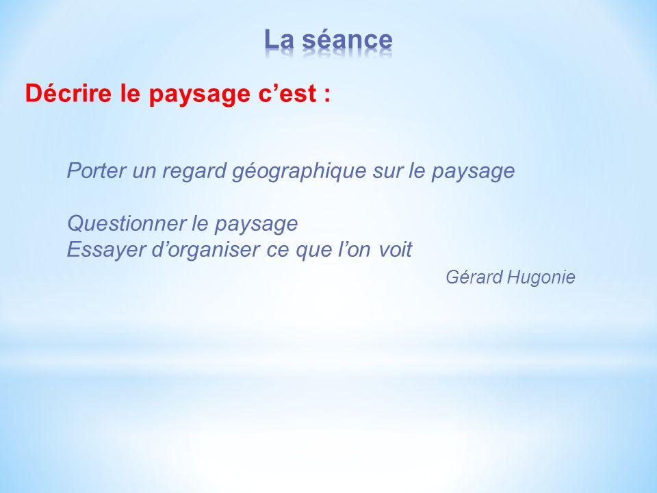 Décrire le paysage cest : Porter un regard géographique sur le paysage Questionner le paysage Essayer dorganiser ce que lon voit Gérard Hugonie