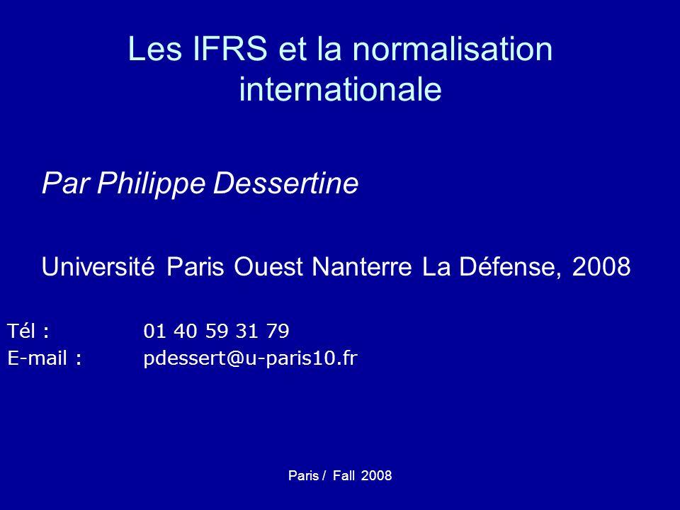 Paris / Fall 2008 La logique du séminaire Pour juger, pour comprendre, pour anticiper la révolution IFRS… –Nécessité, notamment en Finance, de revenir à la compréhension du contexte de création des IFRS et de leur évolution… –Puis de comprendre lapproche conceptuelle… –Dobserver enfin quelle en est lapplication.