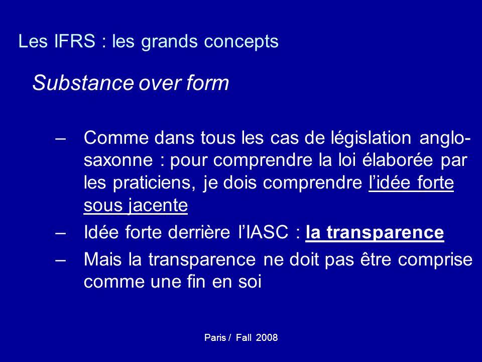 Paris / Fall 2008 Les IFRS : les grands concepts Substance over form –Comme dans tous les cas de législation anglo- saxonne : pour comprendre la loi élaborée par les praticiens, je dois comprendre lidée forte sous jacente –Idée forte derrière lIASC : la transparence –Mais la transparence ne doit pas être comprise comme une fin en soi