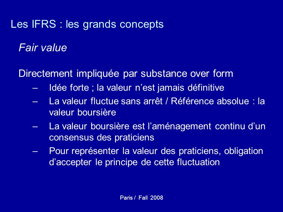 Paris / Fall 2008 Les IFRS : les grands concepts Fair value Directement impliquée par substance over form –Idée forte ; la valeur nest jamais définitive –La valeur fluctue sans arrêt / Référence absolue : la valeur boursière –La valeur boursière est laménagement continu dun consensus des praticiens –Pour représenter la valeur des praticiens, obligation daccepter le principe de cette fluctuation
